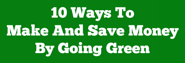 10 Ways To  Make And Save Money  By Going Green