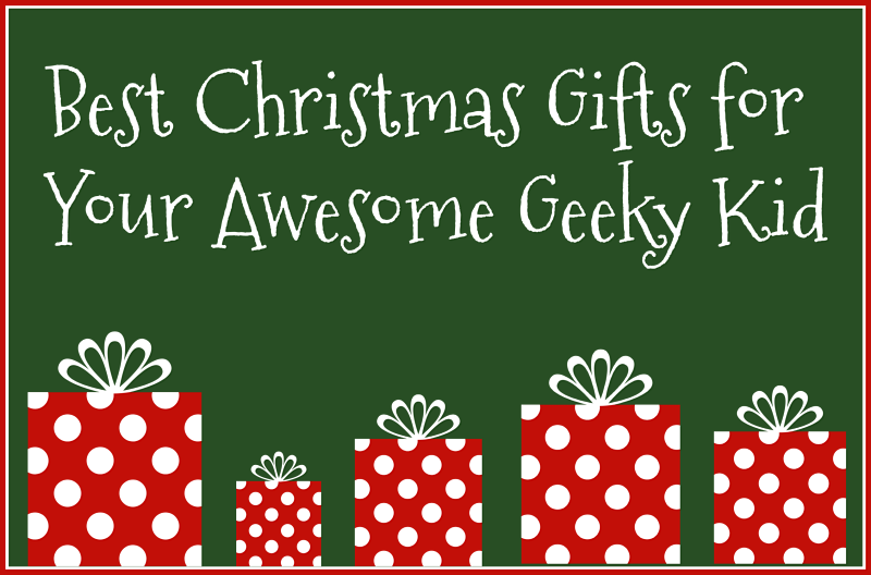 Best Christmas Gifts for Your Awesome Geeky Kid